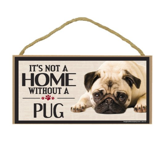 "This whimsacle wall hanging tells guests to your home that ""Its Not A Home Without A Pug"". Display this proudly in your name to declare that your's isn't just a house, it is a home!"